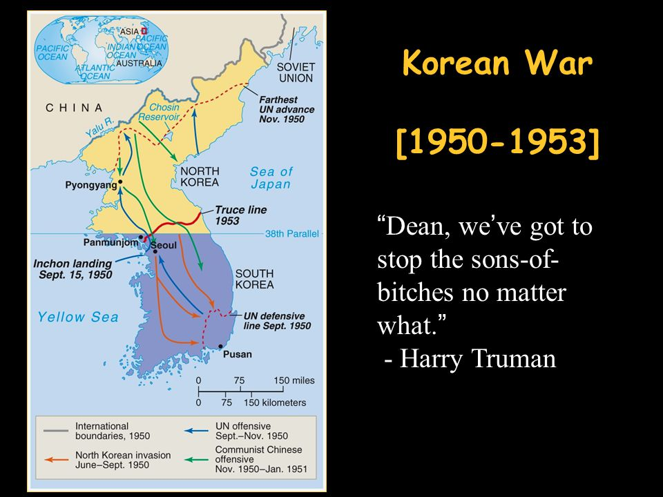 Korean War [1950-1953] Dean, we've got to stop the sons-of-bitches no matter what. - Harry Truman.